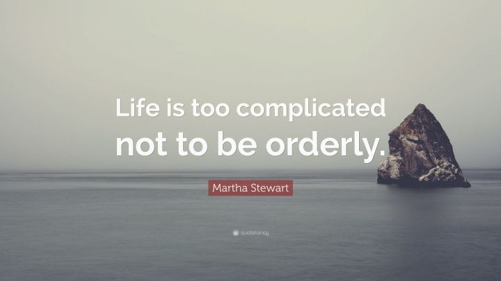 2141729-Martha-Stewart-Quote-Life-is-too-complicated-not-to-be-orderly.jpg